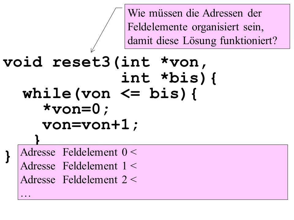 Wie müssen die Adressen der Feldelemente organisiert sein, damit diese Lösung funktioniert? void reset3(int *von, int *bis){ while(von <= bis){ *von=0