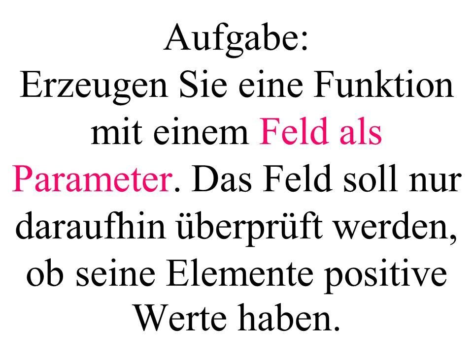 Aufgabe: Erzeugen Sie eine Funktion mit einem Feld als Parameter. Das Feld soll nur daraufhin überprüft werden, ob seine Elemente positive Werte haben