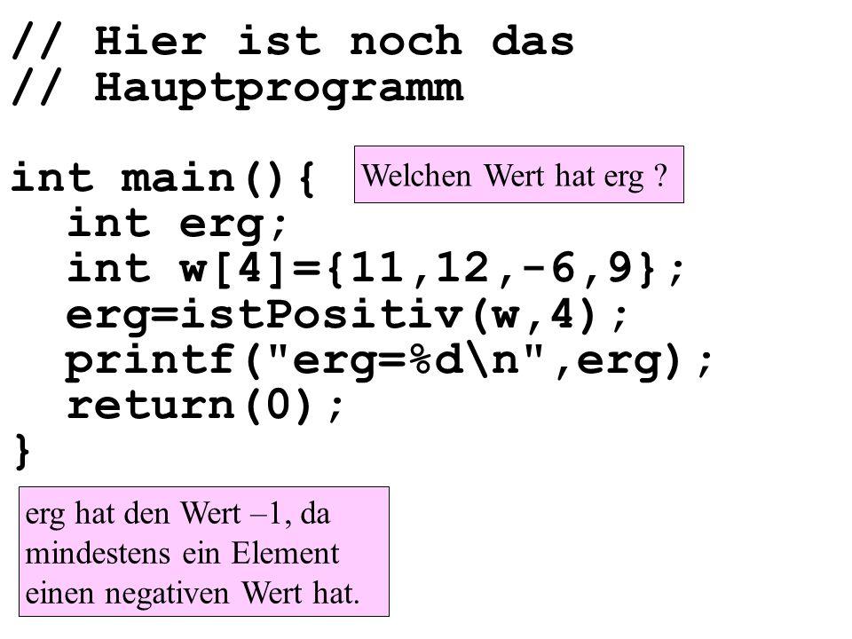 // Hier ist noch das // Hauptprogramm int main(){ int erg; int w[4]={11,12,-6,9}; erg=istPositiv(w,4); printf(