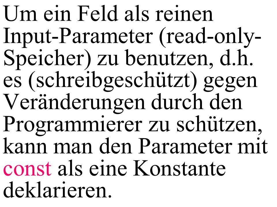 Um ein Feld als reinen Input-Parameter (read-only- Speicher) zu benutzen, d.h. es (schreibgeschützt) gegen Veränderungen durch den Programmierer zu sc