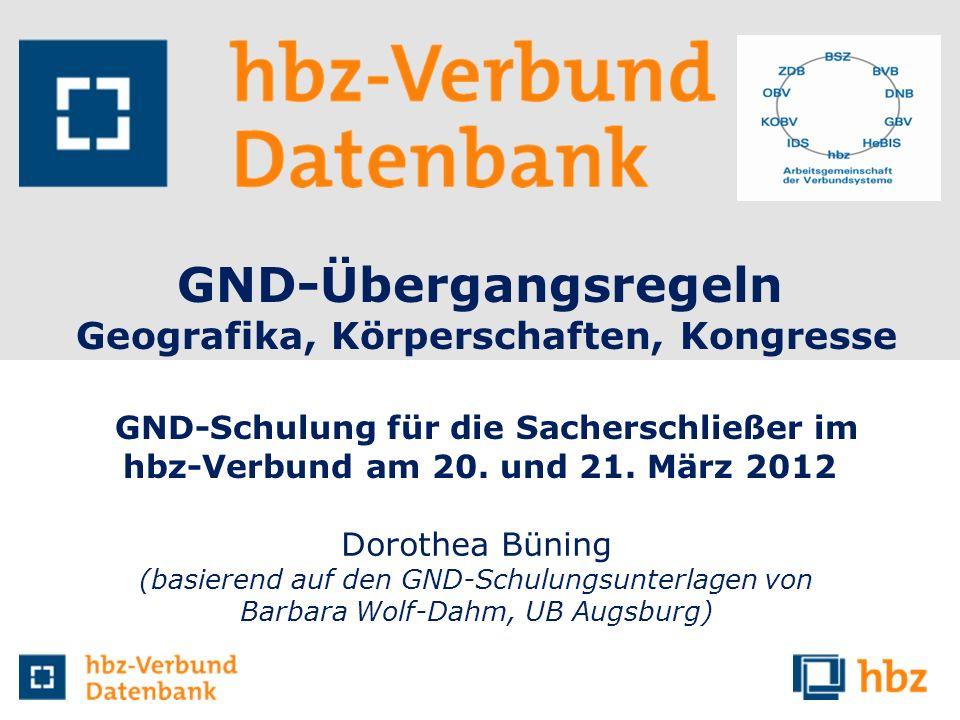 GND-Übergangsregeln Geografika, Körperschaften, Kongresse GND-Schulung für die Sacherschließer im hbz-Verbund am 20. und 21. März 2012 Dorothea Büning
