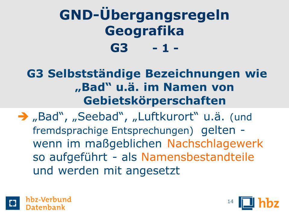 GND-Übergangsregeln Geografika G3 - 1 - G3 Selbstständige Bezeichnungen wie Bad u.ä. im Namen von Gebietskörperschaften Bad, Seebad, Luftkurort u.ä. (