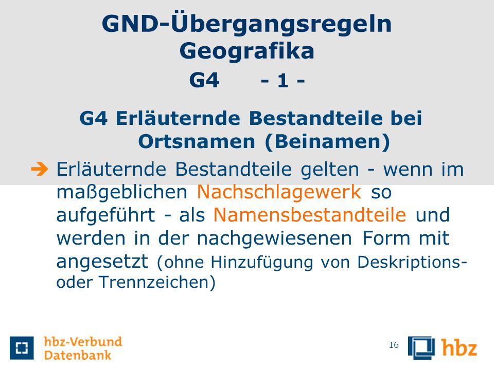 GND-Übergangsregeln Geografika G4 - 1 - G4 Erläuternde Bestandteile bei Ortsnamen (Beinamen) Erläuternde Bestandteile gelten - wenn im maßgeblichen Na