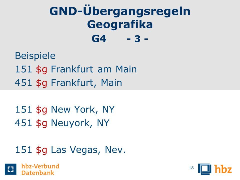 GND-Übergangsregeln Geografika G4 - 3 - Beispiele 151 $g Frankfurt am Main 451 $g Frankfurt, Main 151 $g New York, NY 451 $g Neuyork, NY 151 $g Las Ve