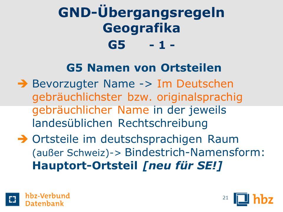 GND-Übergangsregeln Geografika G5 - 1 - G5 Namen von Ortsteilen Bevorzugter Name -> Im Deutschen gebräuchlichster bzw. originalsprachig gebräuchlicher