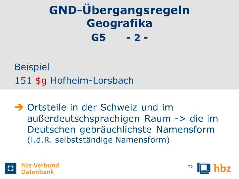 GND-Übergangsregeln Geografika G5 - 2 - Beispiel 151 $g Hofheim-Lorsbach Ortsteile in der Schweiz und im außerdeutschsprachigen Raum -> die im Deutsch