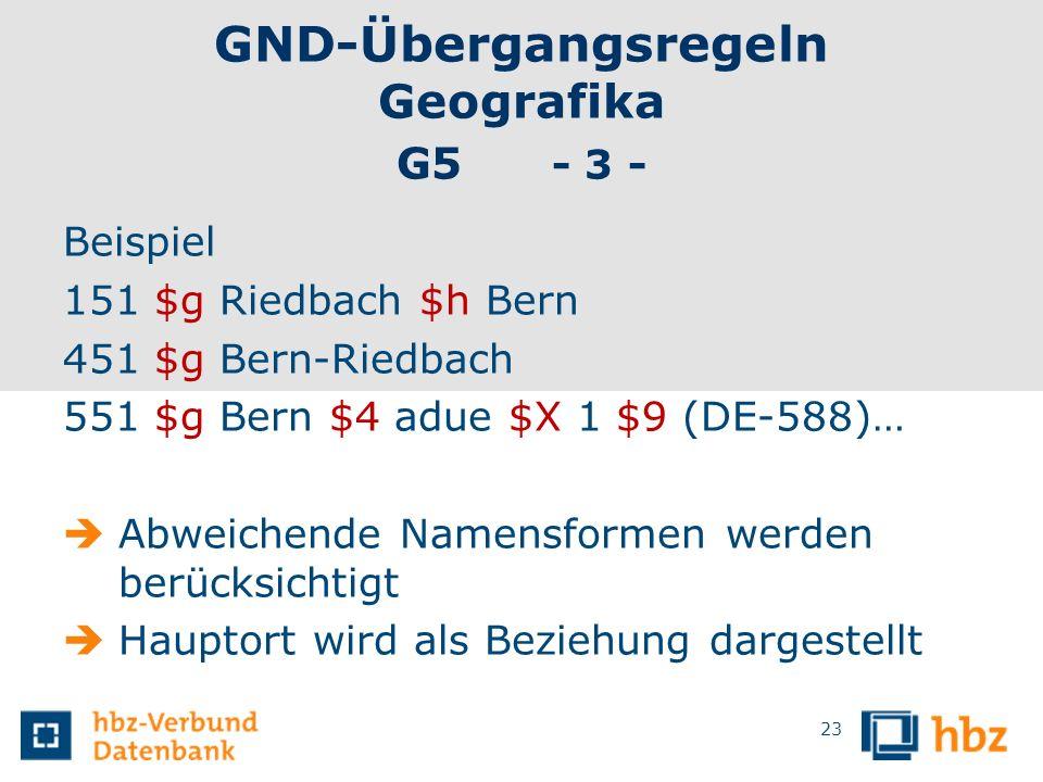 GND-Übergangsregeln Geografika G5 - 3 - Beispiel 151 $g Riedbach $h Bern 451 $g Bern-Riedbach 551 $g Bern $4 adue $X 1 $9 (DE-588)… Abweichende Namens