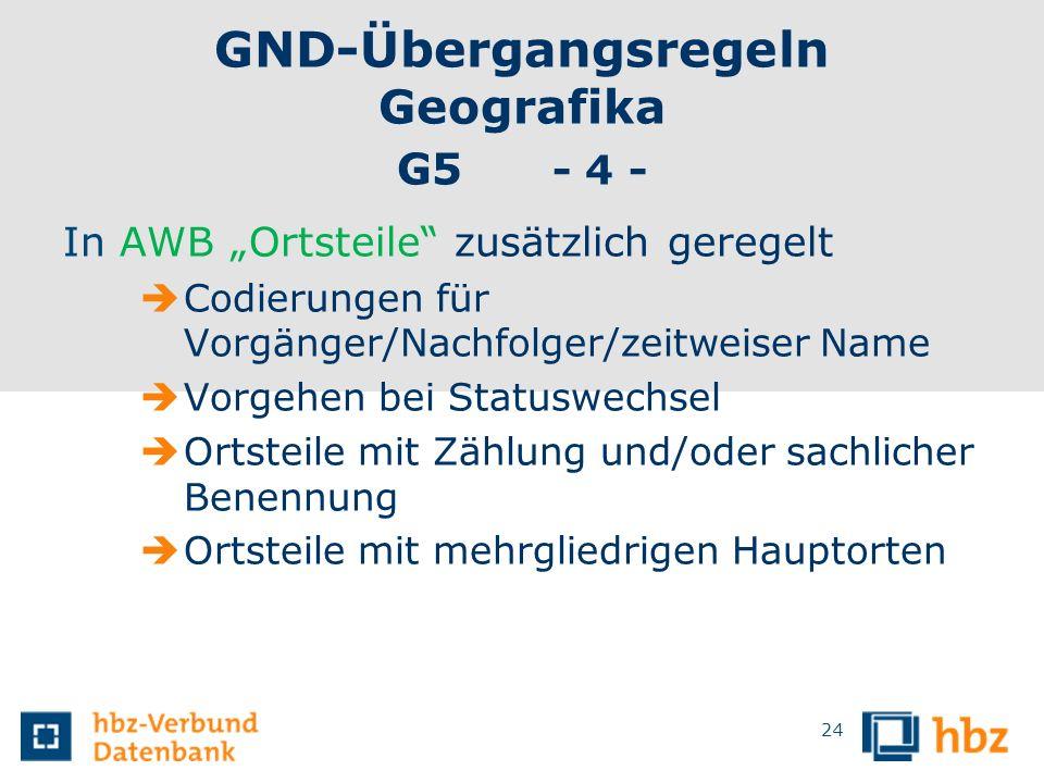 GND-Übergangsregeln Geografika G5 - 4 - In AWB Ortsteile zusätzlich geregelt Codierungen für Vorgänger/Nachfolger/zeitweiser Name Vorgehen bei Statusw