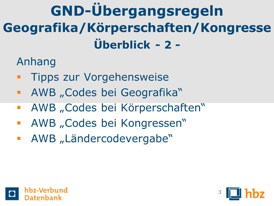 GND-Übergangsregeln Geografika/Körperschaften/Kongresse Überblick - 2 - Anhang Tipps zur Vorgehensweise AWB Codes bei Geografika AWB Codes bei Körpers