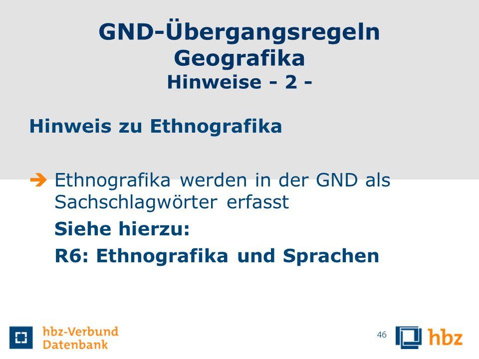 GND-Übergangsregeln Geografika Hinweise - 2 - Hinweis zu Ethnografika Ethnografika werden in der GND als Sachschlagwörter erfasst Siehe hierzu: R6: Et