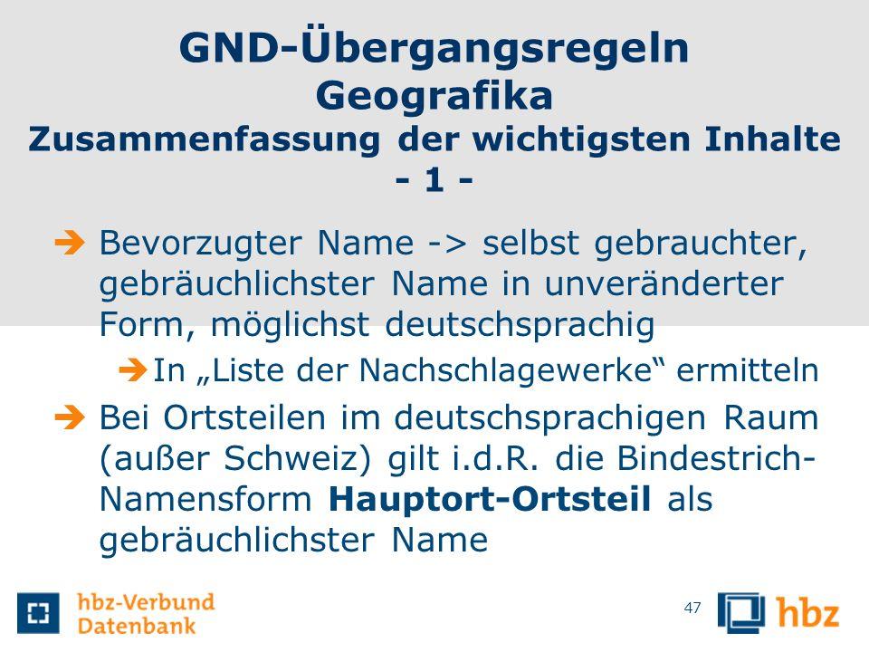 GND-Übergangsregeln Geografika Zusammenfassung der wichtigsten Inhalte - 1 - Bevorzugter Name -> selbst gebrauchter, gebräuchlichster Name in unveränd