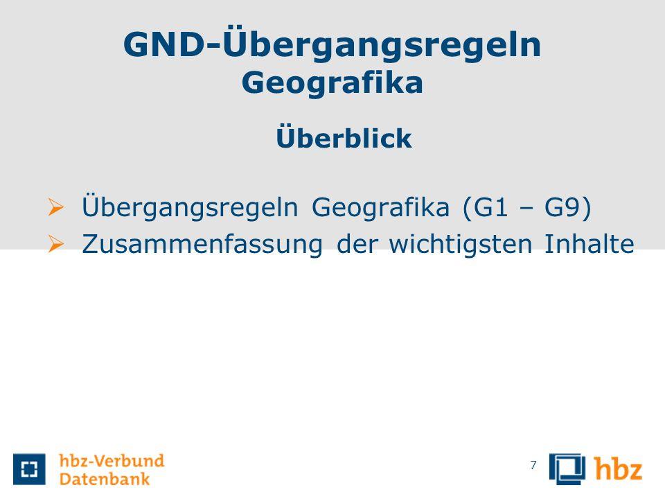 GND-Übergangsregeln Geografika Überblick Übergangsregeln Geografika (G1 – G9) Zusammenfassung der wichtigsten Inhalte 7