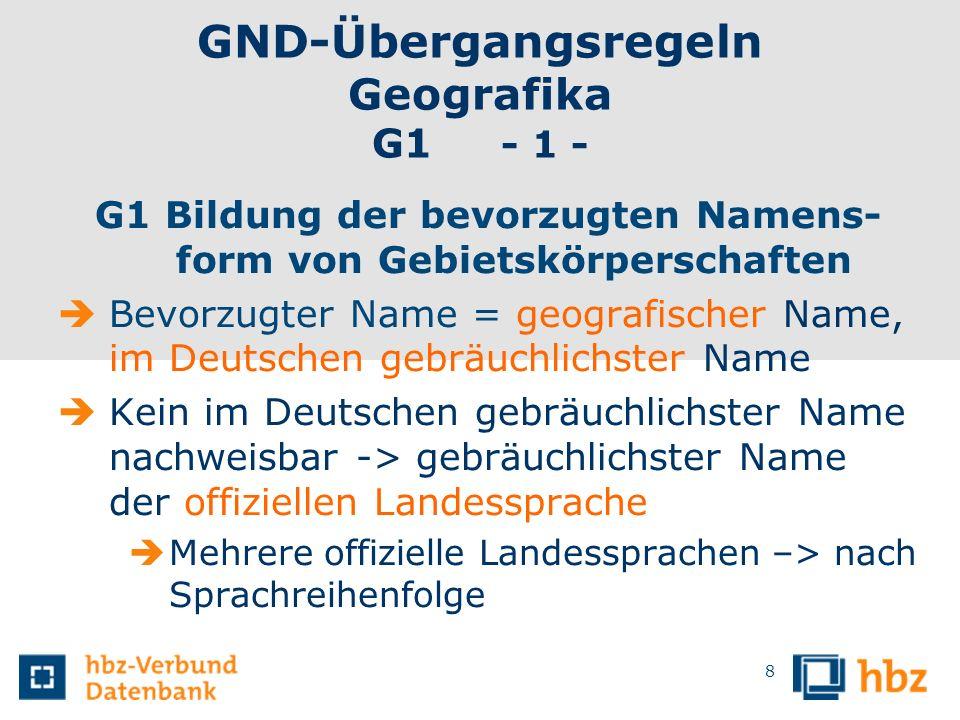 GND-Übergangsregeln Geografika G1 - 1 - G1 Bildung der bevorzugten Namens- form von Gebietskörperschaften Bevorzugter Name = geografischer Name, im De