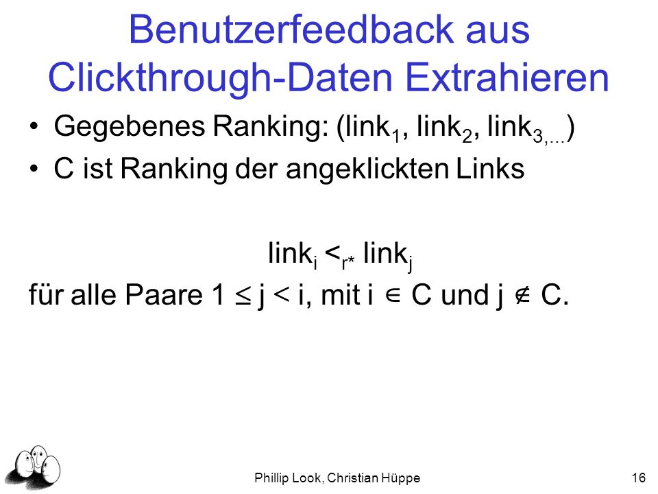 Phillip Look, Christian Hüppe16 Benutzerfeedback aus Clickthrough-Daten Extrahieren Gegebenes Ranking: (link 1, link 2, link 3,... ) C ist Ranking der