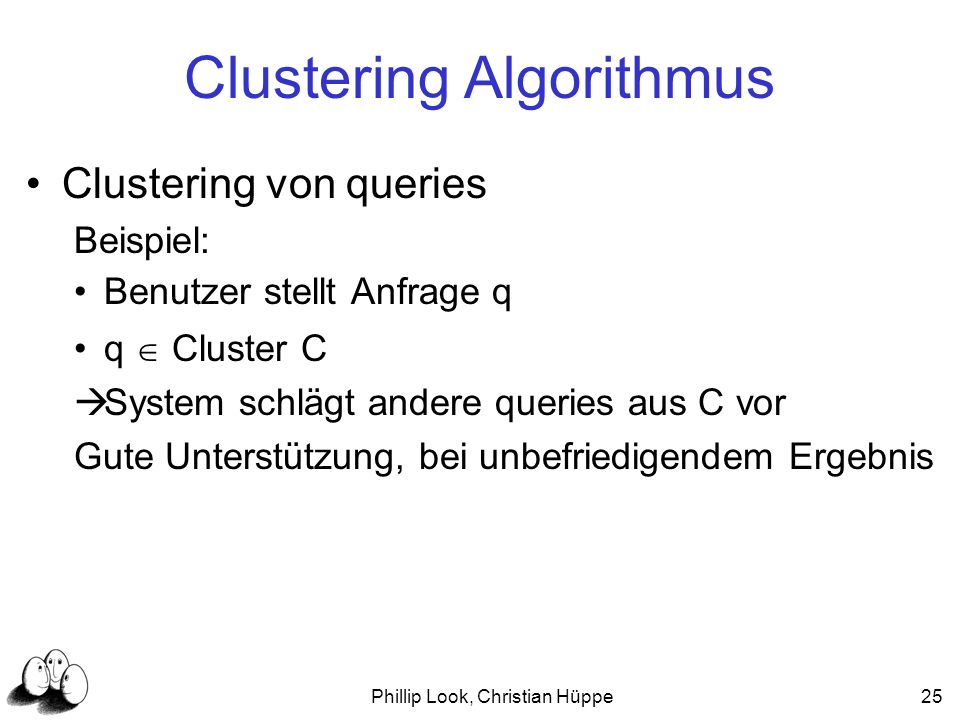 Phillip Look, Christian Hüppe25 Clustering Algorithmus Clustering von queries Beispiel: Benutzer stellt Anfrage q q Cluster C System schlägt andere qu
