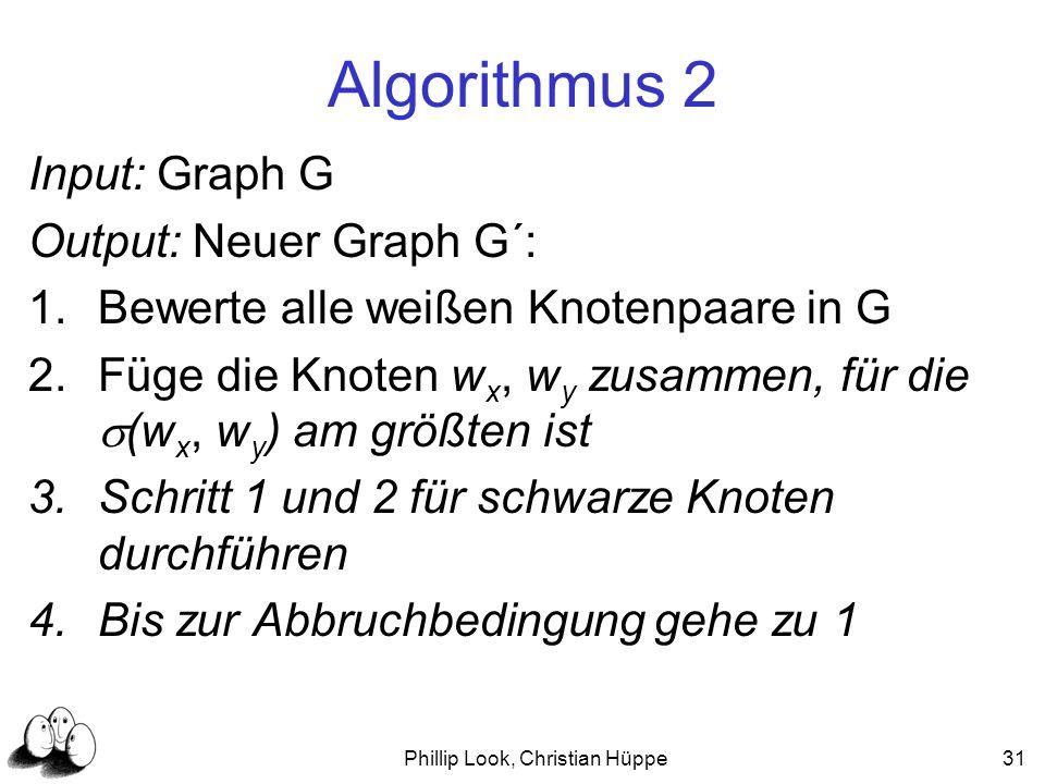 Phillip Look, Christian Hüppe31 Algorithmus 2 Input: Graph G Output: Neuer Graph G´: 1.Bewerte alle weißen Knotenpaare in G 2.Füge die Knoten w x, w y