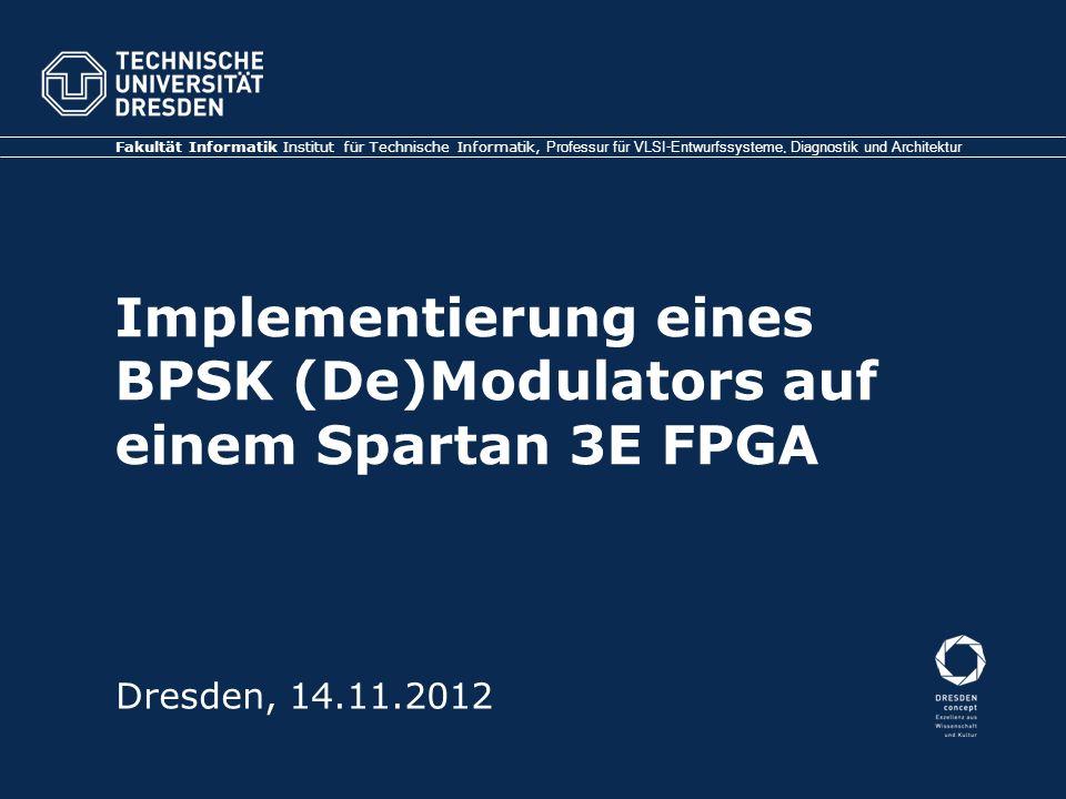 Implementierung eines BPSK (De)Modulators auf einem Spartan 3E FPGA Fakultät Informatik Institut für Technische Informatik, Professur für VLSI-Entwurf