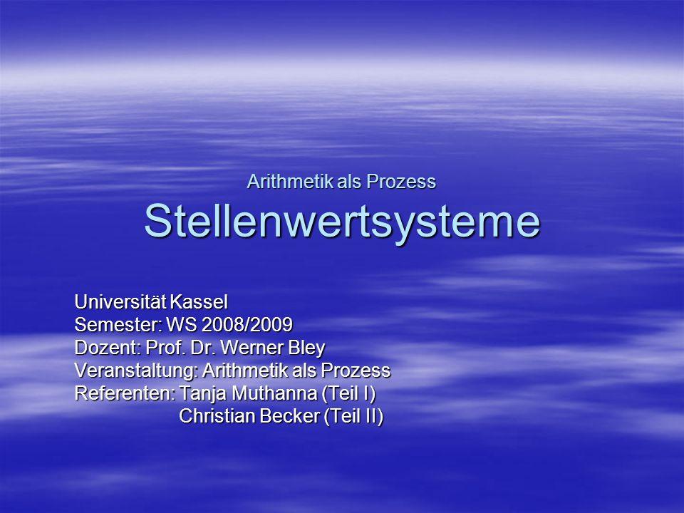 Arithmetik als Prozess Stellenwertsysteme Universität Kassel Semester: WS 2008/2009 Dozent: Prof. Dr. Werner Bley Veranstaltung: Arithmetik als Prozes