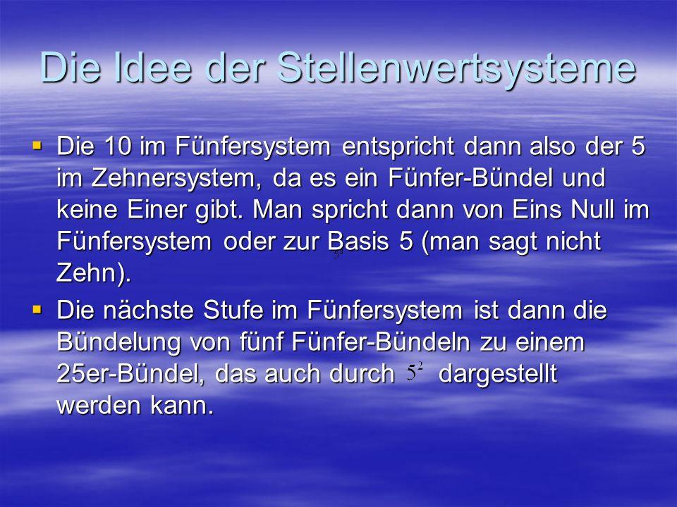 Die Idee der Stellenwertsysteme Die 10 im Fünfersystem entspricht dann also der 5 im Zehnersystem, da es ein Fünfer-Bündel und keine Einer gibt. Man s