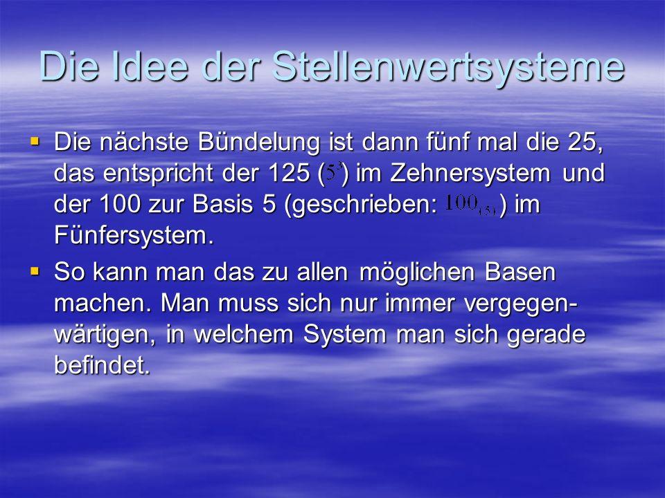 Die Idee der Stellenwertsysteme Die nächste Bündelung ist dann fünf mal die 25, das entspricht der 125 ( ) im Zehnersystem und der 100 zur Basis 5 (ge