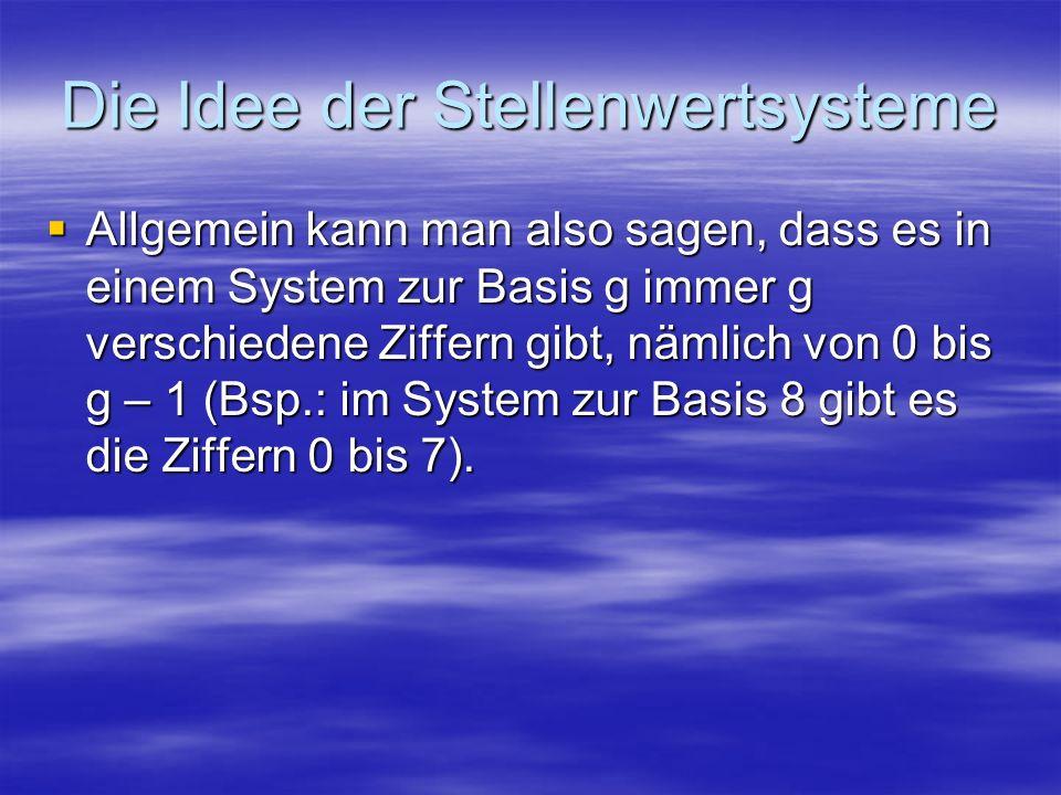 Die Idee der Stellenwertsysteme Allgemein kann man also sagen, dass es in einem System zur Basis g immer g verschiedene Ziffern gibt, nämlich von 0 bi