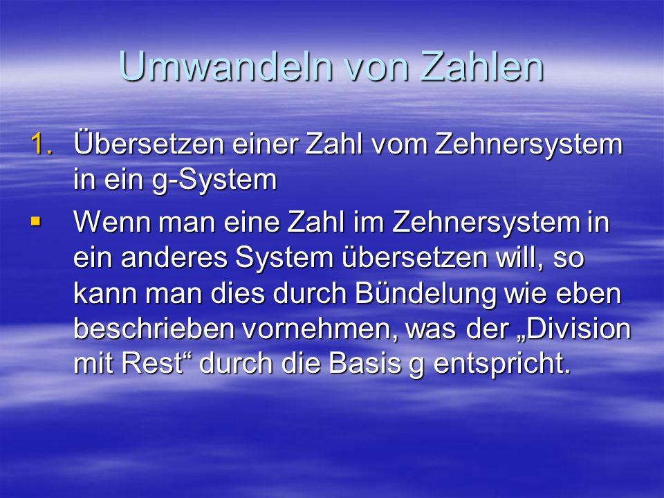 Umwandeln von Zahlen 1.Übersetzen einer Zahl vom Zehnersystem in ein g-System Wenn man eine Zahl im Zehnersystem in ein anderes System übersetzen will