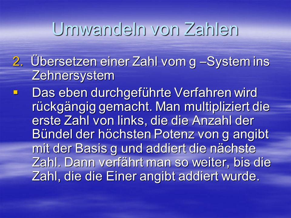 Umwandeln von Zahlen 2. Übersetzen einer Zahl vom g –System ins Zehnersystem Das eben durchgeführte Verfahren wird rückgängig gemacht. Man multiplizie