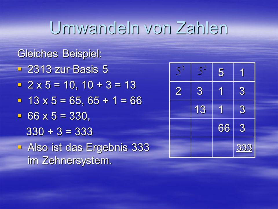 Umwandeln von Zahlen 5 1 2 3 1 3 13 1 3 66 66 3 333 Gleiches Beispiel: 2313 zur Basis 5 2313 zur Basis 5 2 x 5 = 10, 10 + 3 = 13 2 x 5 = 10, 10 + 3 =