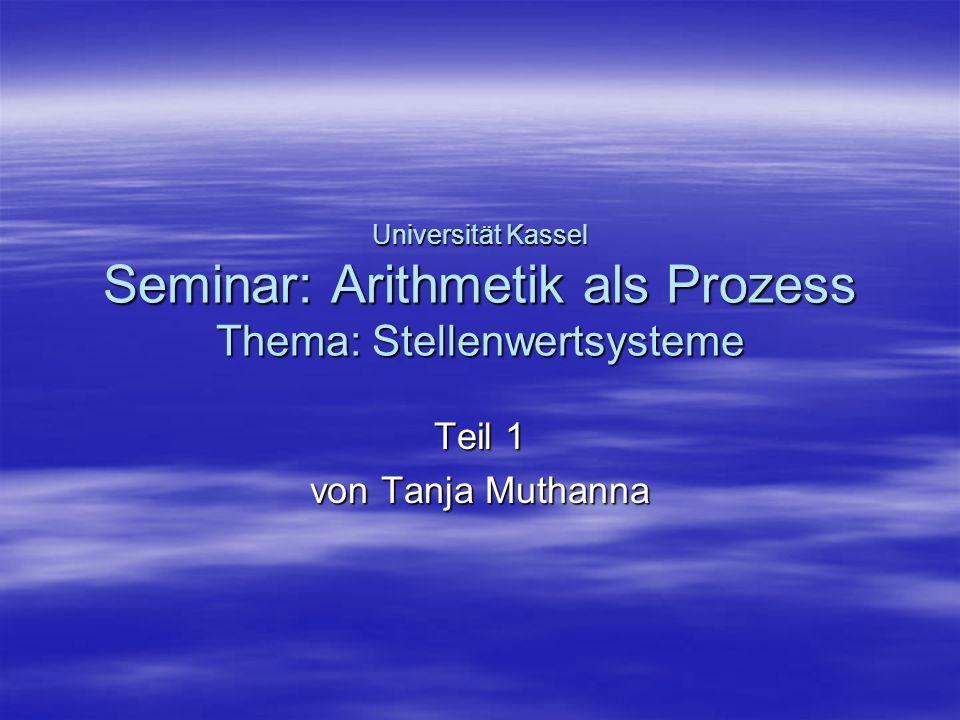 Universität Kassel Seminar: Arithmetik als Prozess Thema: Stellenwertsysteme Teil 1 von Tanja Muthanna