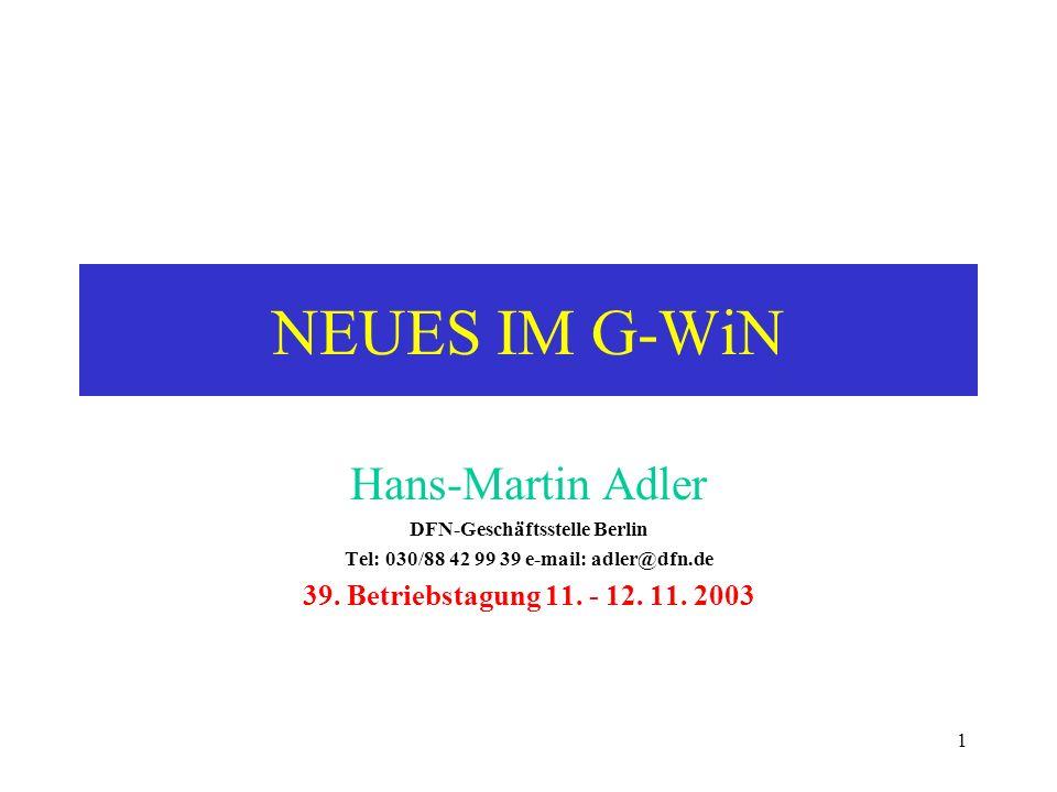 1 NEUES IM G-WiN Hans-Martin Adler DFN-Geschäftsstelle Berlin Tel: 030/88 42 99 39 e-mail: adler@dfn.de 39. Betriebstagung 11. - 12. 11. 2003