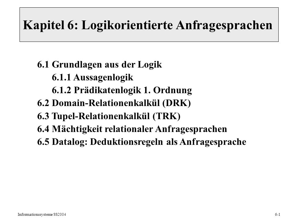 Informationssysteme SS20046-2 6.1 Überblick: Dualismus der Logik Syntax (beweistheoretische Sicht): Semantik (modelltheoretische Sicht): Formeln F1,..., Fn mit Aussagenvariablen, Prädikat-/Funktionssymbolen Interpretation in (mathematischer) Struktur S Ableitungsregeln (Beweis-/Deduktionsregeln): F1,..., Fn | G Gültigkeit in S unter (G ist in S wahr): |= G idealerweise: wenn G ableitbar, dann G wahr (Korrektheit) wenn G wahr, dann G ableitbar (Vollständigkeit)