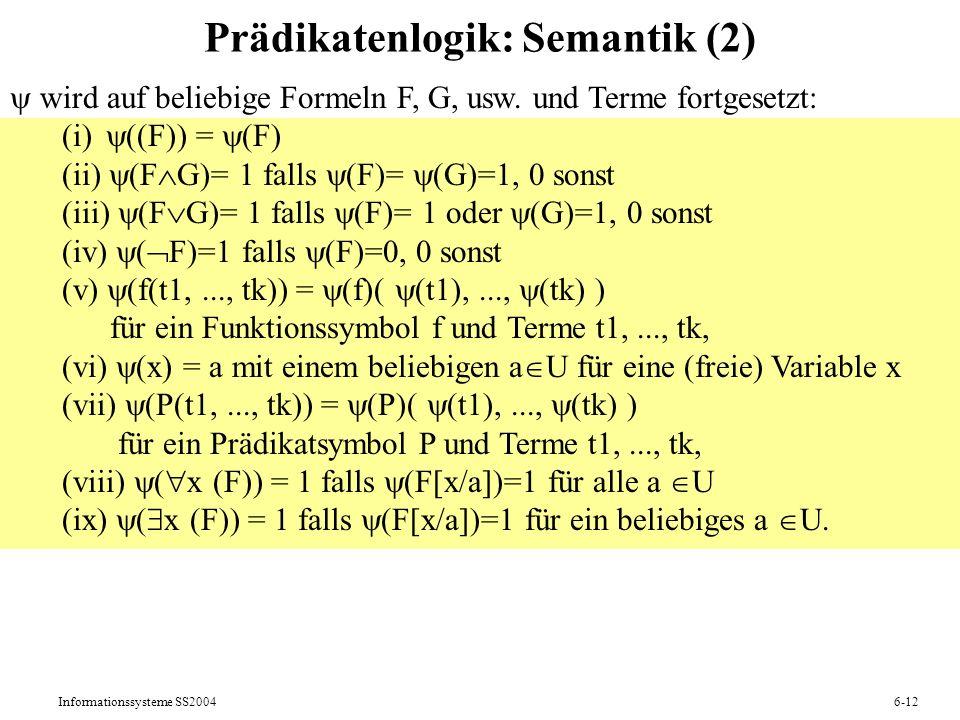 Informationssysteme SS20046-12 Prädikatenlogik: Semantik (2) wird auf beliebige Formeln F, G, usw. und Terme fortgesetzt: (i) ((F)) = (F) (ii) (F G)=