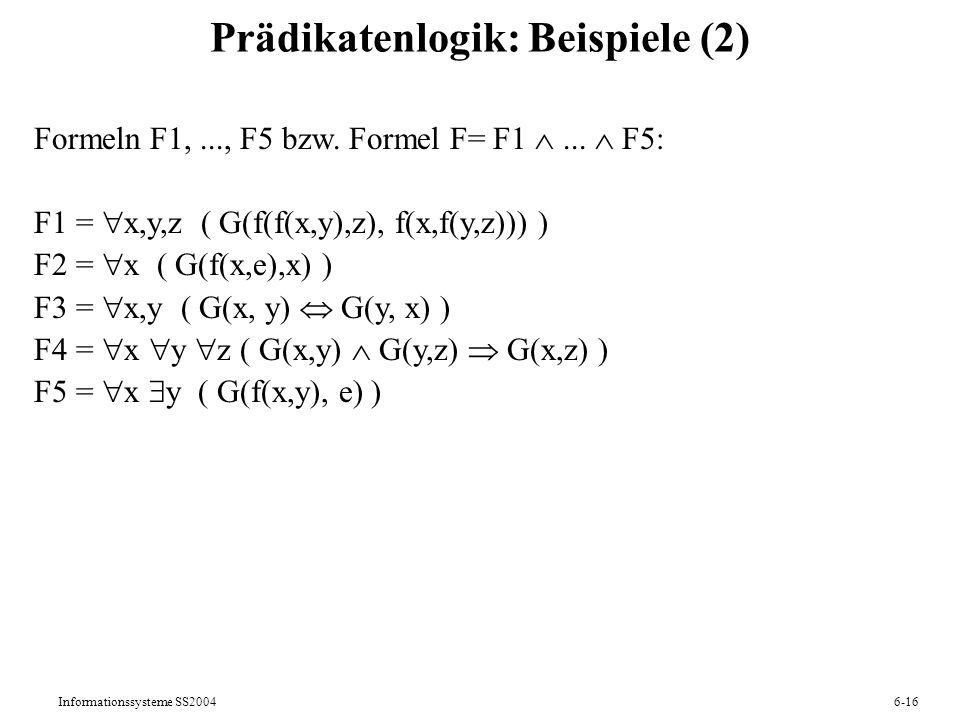 Informationssysteme SS20046-16 Prädikatenlogik: Beispiele (2) Formeln F1,..., F5 bzw. Formel F= F1... F5: F1 = x,y,z ( G(f(f(x,y),z), f(x,f(y,z))) ) F