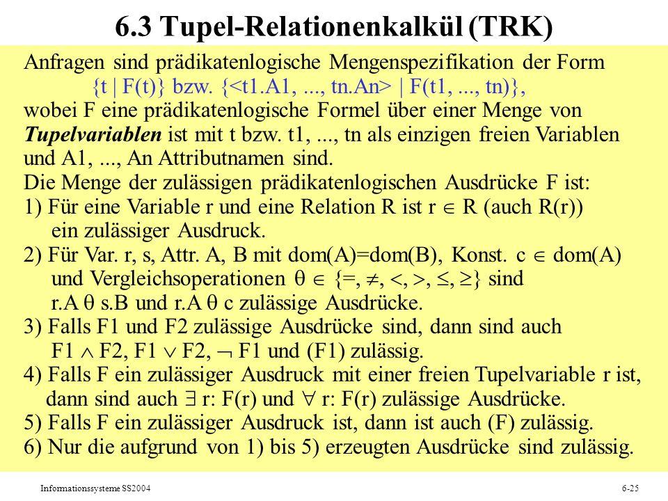 Informationssysteme SS20046-25 6.3 Tupel-Relationenkalkül (TRK) Anfragen sind prädikatenlogische Mengenspezifikation der Form {t   F(t)} bzw. {   F(t1