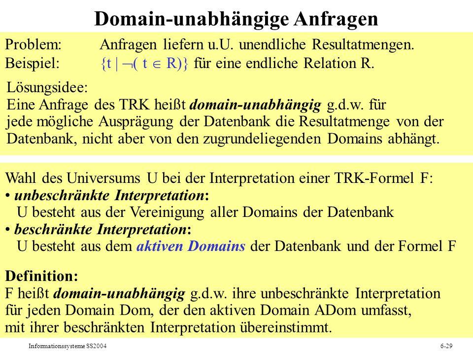 Informationssysteme SS20046-29 Domain-unabhängige Anfragen Problem:Anfragen liefern u.U. unendliche Resultatmengen. Beispiel:{t   ( t R)} für eine end