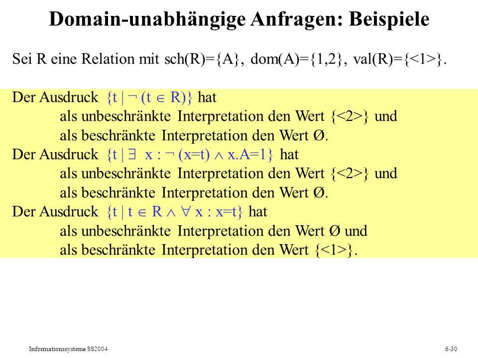 Informationssysteme SS20046-30 Domain-unabhängige Anfragen: Beispiele Sei R eine Relation mit sch(R)={A}, dom(A)={1,2}, val(R)={ }. Der Ausdruck {t  