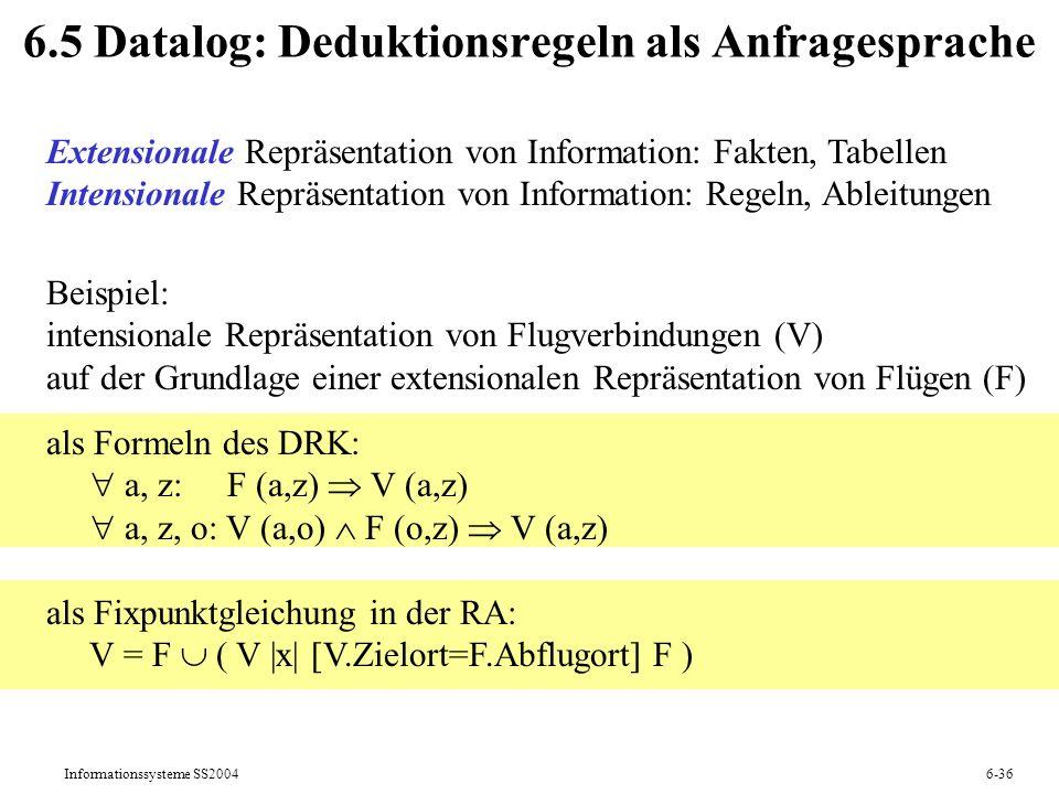 Informationssysteme SS20046-36 6.5 Datalog: Deduktionsregeln als Anfragesprache Extensionale Repräsentation von Information: Fakten, Tabellen Intensio