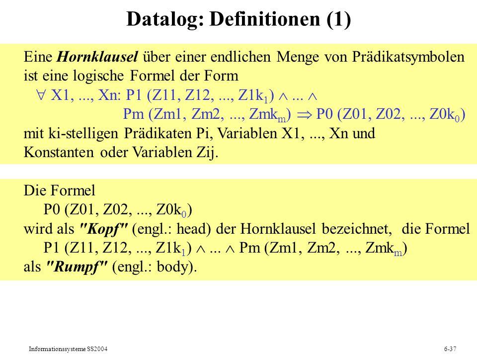 Informationssysteme SS20046-37 Datalog: Definitionen (1) Eine Hornklausel über einer endlichen Menge von Prädikatsymbolen ist eine logische Formel der