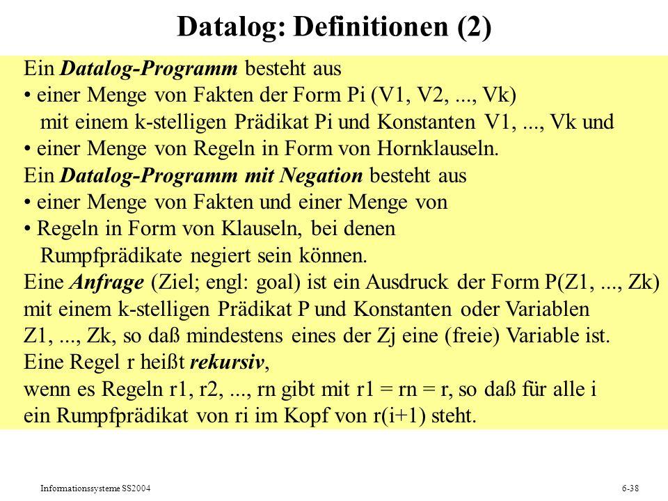 Informationssysteme SS20046-38 Datalog: Definitionen (2) Ein Datalog-Programm besteht aus einer Menge von Fakten der Form Pi (V1, V2,..., Vk) mit eine