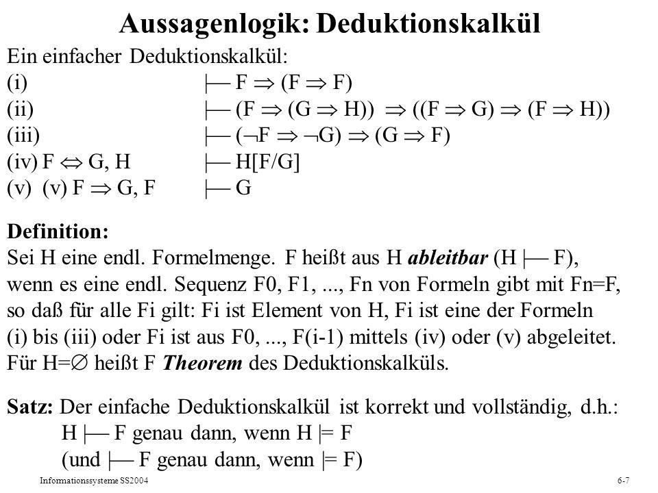 Informationssysteme SS20046-7 Aussagenlogik: Deduktionskalkül Ein einfacher Deduktionskalkül: (i)   F (F F) (ii)   (F (G H)) ((F G) (F H)) (iii)  ( F