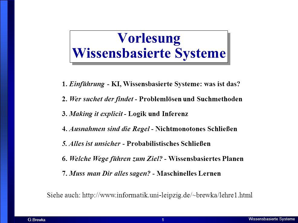 G. Brewka Wissensbasierte Systeme 1 Vorlesung Wissensbasierte Systeme 1. Einführung - KI, Wissensbasierte Systeme: was ist das? 2. Wer suchet der find