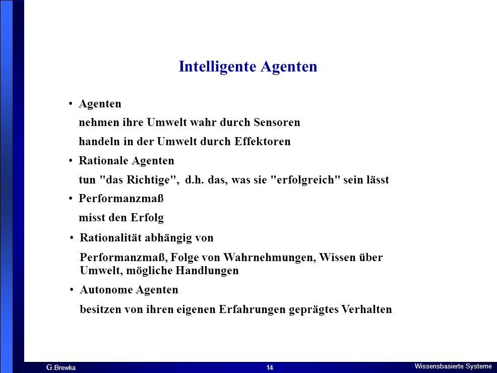 G. Brewka Wissensbasierte Systeme 14 Intelligente Agenten Agenten nehmen ihre Umwelt wahr durch Sensoren handeln in der Umwelt durch Effektoren Ration