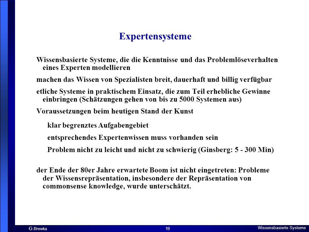 G. Brewka Wissensbasierte Systeme 19 Expertensysteme Wissensbasierte Systeme, die die Kenntnisse und das Problemlöseverhalten eines Experten modellier