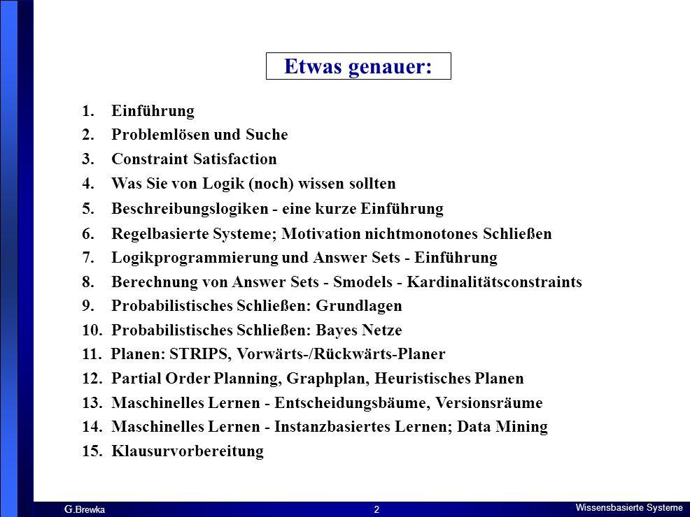 G. Brewka Wissensbasierte Systeme 2 Etwas genauer: 1. Einführung 2. Problemlösen und Suche 3. Constraint Satisfaction 4. Was Sie von Logik (noch) wiss