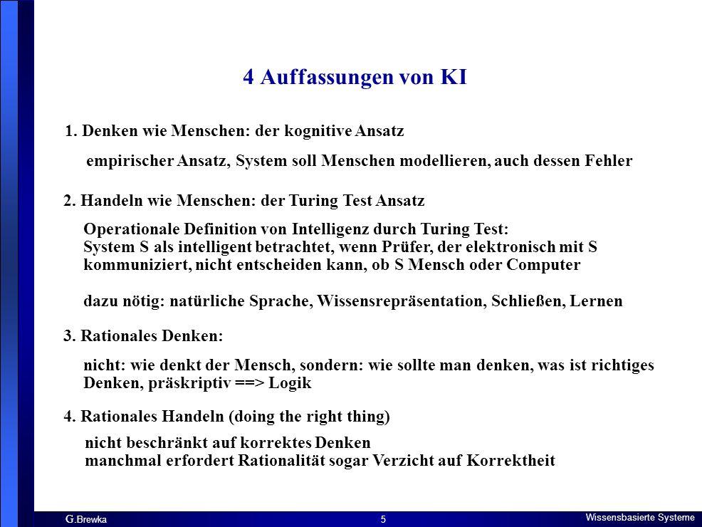 G. Brewka Wissensbasierte Systeme 5 4 Auffassungen von KI 1. Denken wie Menschen: der kognitive Ansatz empirischer Ansatz, System soll Menschen modell