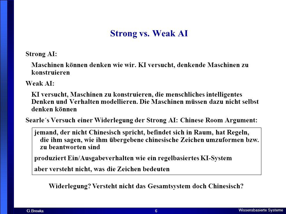 G. Brewka Wissensbasierte Systeme 6 Strong vs. Weak AI Strong AI: Maschinen können denken wie wir. KI versucht, denkende Maschinen zu konstruieren Wea
