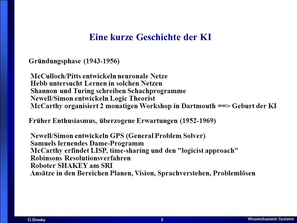 G. Brewka Wissensbasierte Systeme 8 Eine kurze Geschichte der KI Gründungsphase (1943-1956) McCulloch/Pitts entwickeln neuronale Netze Hebb untersucht