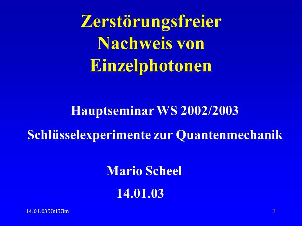 14.01.03 Uni Ulm1 Zerstörungsfreier Nachweis von Einzelphotonen 14.01.03 Mario Scheel Hauptseminar WS 2002/2003 Schlüsselexperimente zur Quantenmechan