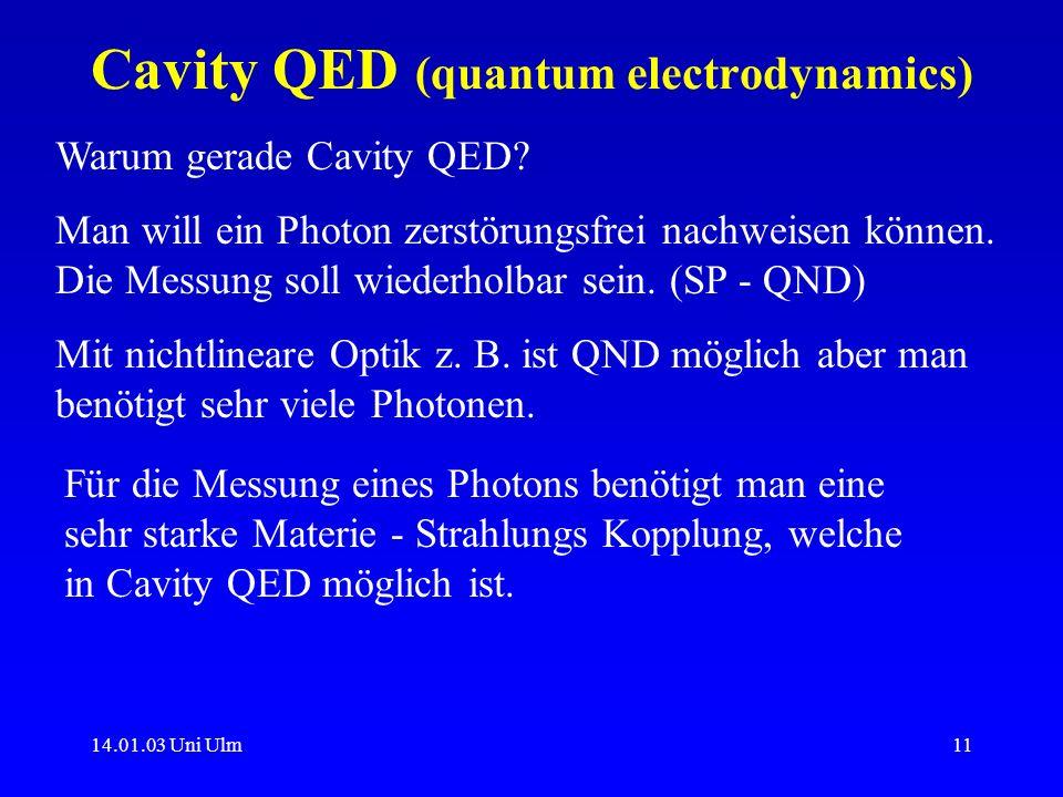 14.01.03 Uni Ulm11 Cavity QED (quantum electrodynamics) Warum gerade Cavity QED? Man will ein Photon zerstörungsfrei nachweisen können. Die Messung so