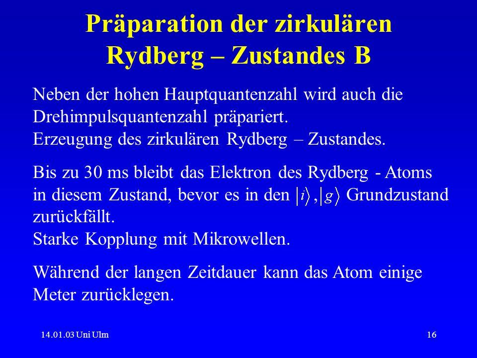 14.01.03 Uni Ulm16 Präparation der zirkulären Rydberg – Zustandes B Neben der hohen Hauptquantenzahl wird auch die Drehimpulsquantenzahl präpariert. E